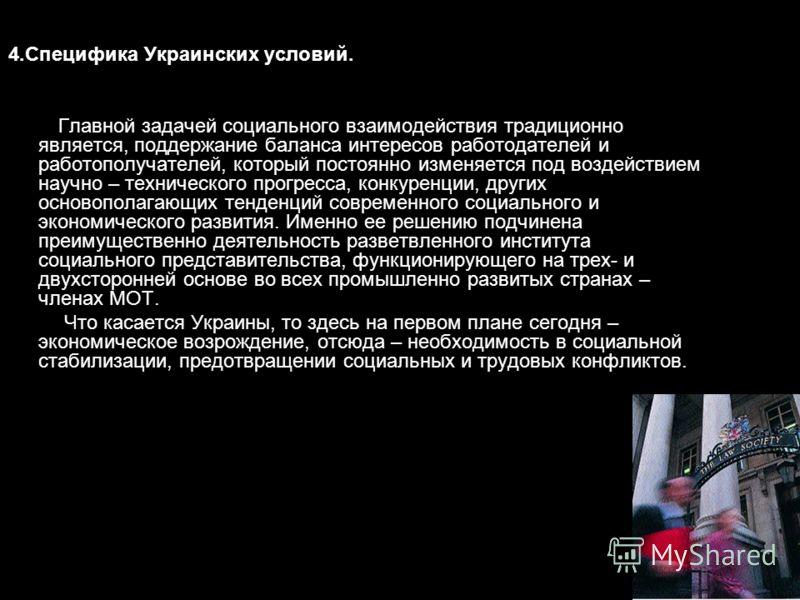 4.Специфика Украинских условий. Главной задачей социального взаимодействия традиционно является, поддержание баланса интересов работодателей и работополучателей, который постоянно изменяется под воздействием научно – технического прогресса, конкуренц