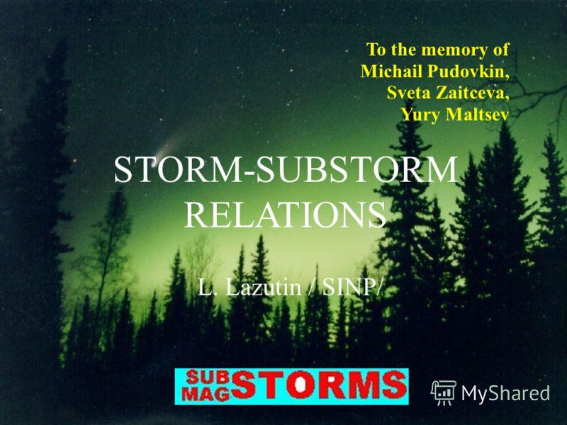 To the memory of Michail Pudovkin, Sveta Zaitceva, Yury Maltsev STORM-SUBSTORM RELATIONS L. Lazutin / SINP/