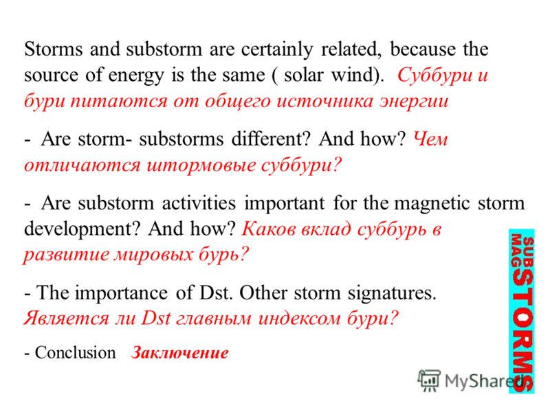 Storms and substorm are certainly related, because the source of energy is the same ( solar wind). Суббури и бури питаются от общего источника энергии - Are storm- substorms different? And how? Чем отличаются штормовые суббури? - Are substorm activit