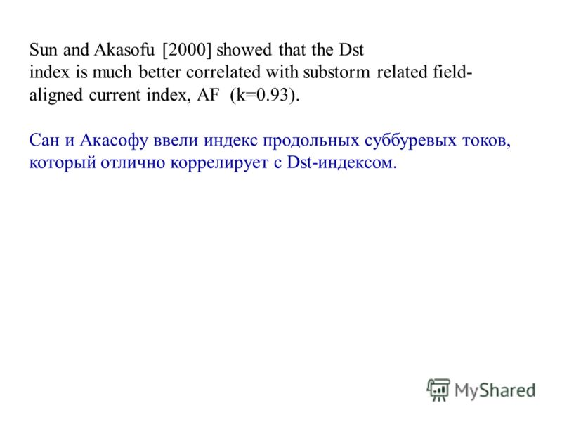 Sun and Akasofu [2000] showed that the Dst index is much better correlated with substorm related field- aligned current index, AF (k=0.93). Сан и Акасофу ввели индекс продольных суббуревых токов, который отлично коррелирует с Dst-индексом.