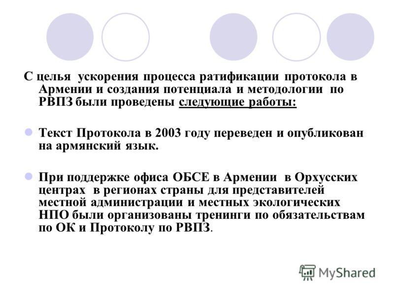С целья ускорения процесса ратификации протокола в Армении и создания потенциала и методологии по РВПЗ были проведены следующие работы: Текст Протокола в 2003 году переведен и опубликован на армянский язык. При поддержке офиса ОБСЕ в Армении в Орхусс