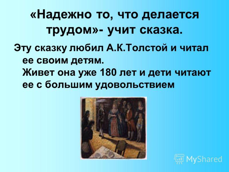 «Надежно то, что делается трудом»- учит сказка. Эту сказку любил А.К.Толстой и читал ее своим детям. Живет она уже 180 лет и дети читают ее с большим удовольствием
