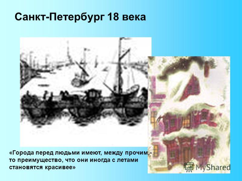Санкт-Петербург 18 века «Города перед людьми имеют, между прочим,- то преимущество, что они иногда с летами становятся красивее»