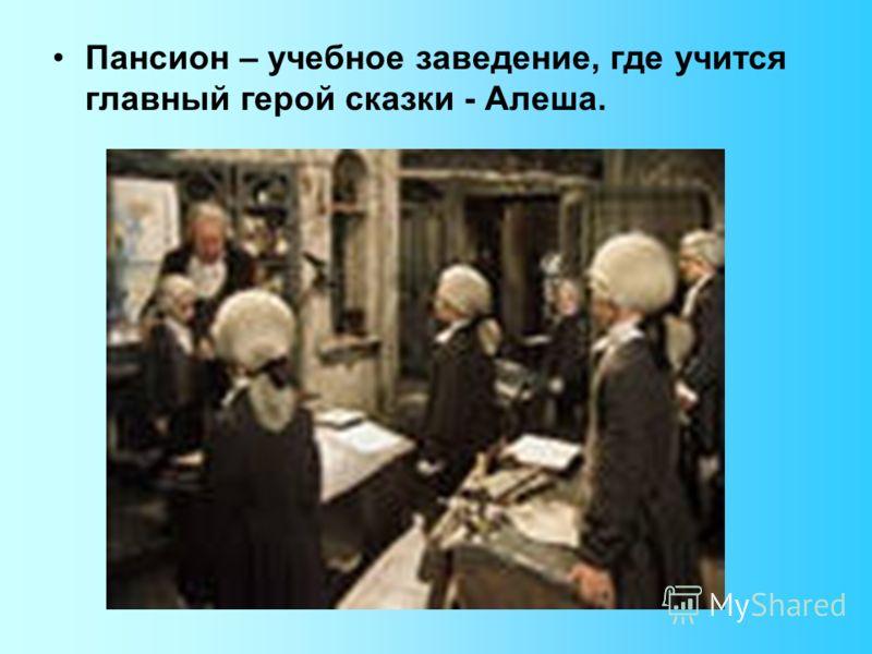 Пансион – учебное заведение, где учится главный герой сказки - Алеша.