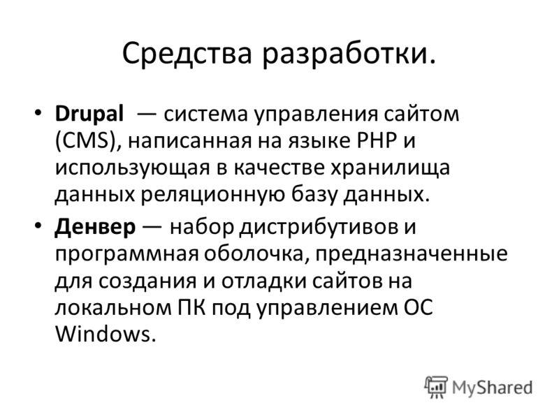 Средства разработки. Drupal система управления сайтом (CMS), написанная на языке PHP и использующая в качестве хранилища данных реляционную базу данных. Денвер набор дистрибутивов и программная оболочка, предназначенные для создания и отладки сайтов