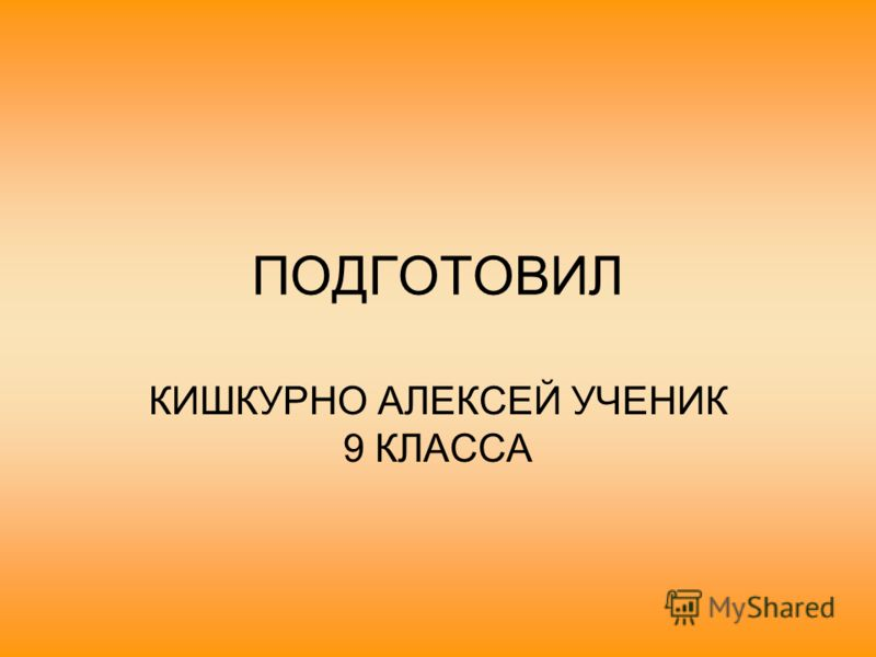 ПОДГОТОВИЛ КИШКУРНО АЛЕКСЕЙ УЧЕНИК 9 КЛАССА