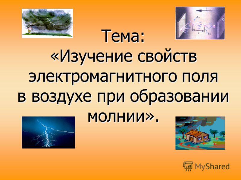 Тема: «Изучение свойств электромагнитного поля в воздухе при образовании молнии». Тема: «Изучение свойств электромагнитного поля в воздухе при образовании молнии».