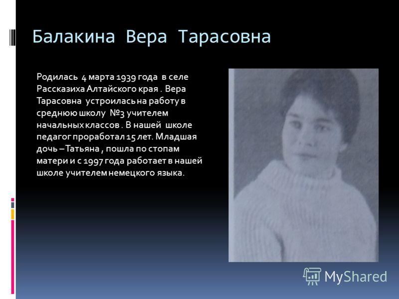 Балакина Вера Тарасовна Родилась 4 марта 1939 года в селе Рассказиха Алтайского края. Вера Тарасовна устроилась на работу в среднюю школу 3 учителем начальных классов. В нашей школе педагог проработал 15 лет. Младшая дочь – Татьяна, пошла по стопам м