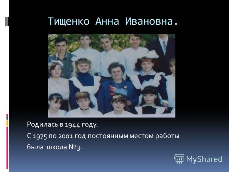 Тищенко Анна Ивановна. Родилась в 1944 году. С 1975 по 2001 год постоянным местом работы была школа 3.
