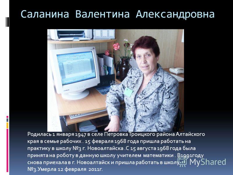 Саланина Валентина Александровна Родилась 1 января 1947 в селе Петровка Троицкого района Алтайского края в семье рабочих. 15 февраля 1968 года пришла работать на практику в школу 3 г. Новоалтайска.С 15 августа 1968 года была принята на роботу в данну