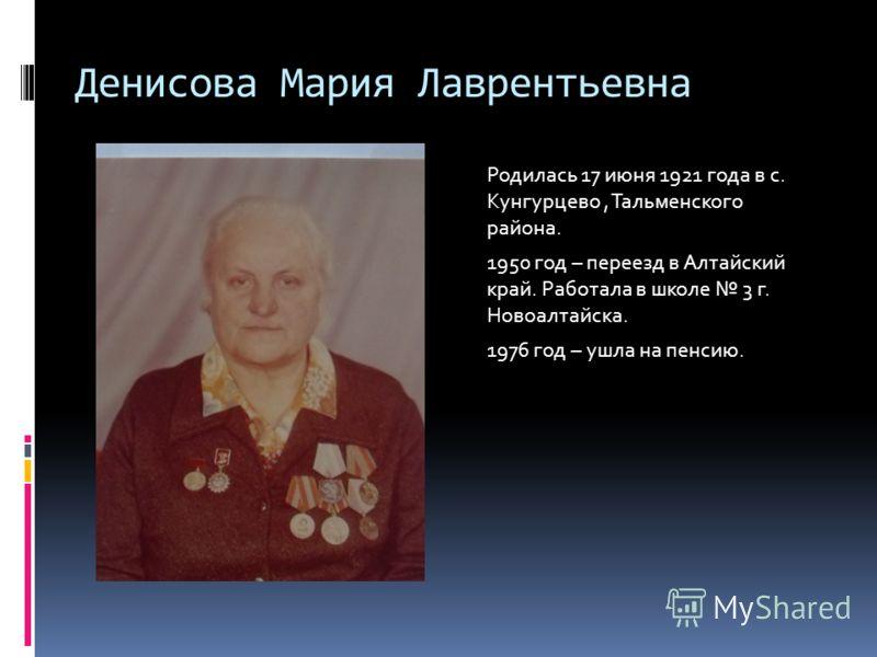 Денисова Мария Лаврентьевна Родилась 17 июня 1921 года в с. Кунгурцево, Тальменского района. 1950 год – переезд в Алтайский край. Работала в школе 3 г. Новоалтайска. 1976 год – ушла на пенсию.