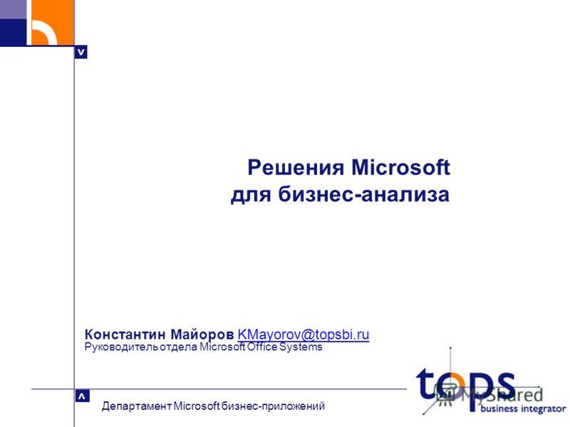 > > Департамент Microsoft бизнес-приложений Константин Майоров KMayorov@topsbi.ru Руководитель отдела Microsoft Office SystemsKMayorov@topsbi.ru Решения Microsoft для бизнес-анализа