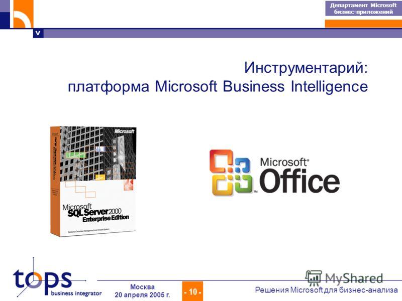 > Департамент Microsoft бизнес-приложений - 10 - Решения Microsoft для бизнес-анализа Москва 20 апреля 2005 г. Инструментарий: платформа Microsoft Business Intelligence