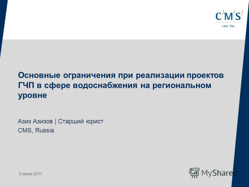 Основные ограничения при реализации проектов ГЧП в сфере водоснабжения на региональном уровне Азиз Азизов | Старший юрист CMS, Russia 3 июня 2011
