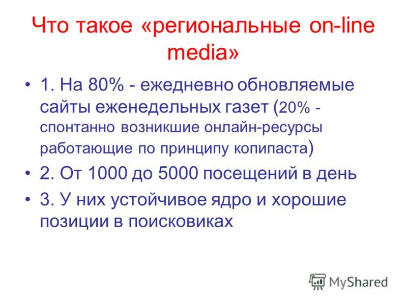 Что такое «региональные on-line media» 1. На 80% - ежедневно обновляемые сайты еженедельных газет ( 20% - спонтанно возникшие онлайн-ресурсы работающие по принципу копипаста ) 2. От 1000 до 5000 посещений в день 3. У них устойчивое ядро и хорошие поз