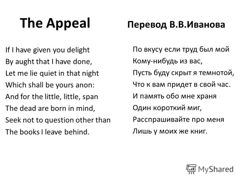 The Appeal Перевод В.В.Иванова If I have given you delight By aught that I have done, Let me lie quiet in that night Which shall be yours anon: And for the little, little, span The dead are born in mind, Seek not to question other than The books I le