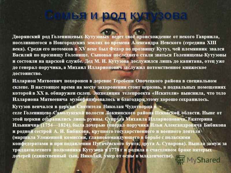 Дворянский род Голенищевых - Кутузовых ведет своё происхождение от некого Гавриила, поселившегося в Новгородских землях во времена Александра Невского ( середина XIII века ). Среди его потомков в XV веке был Федор по прозвищу Кутуз, чей племянник зва