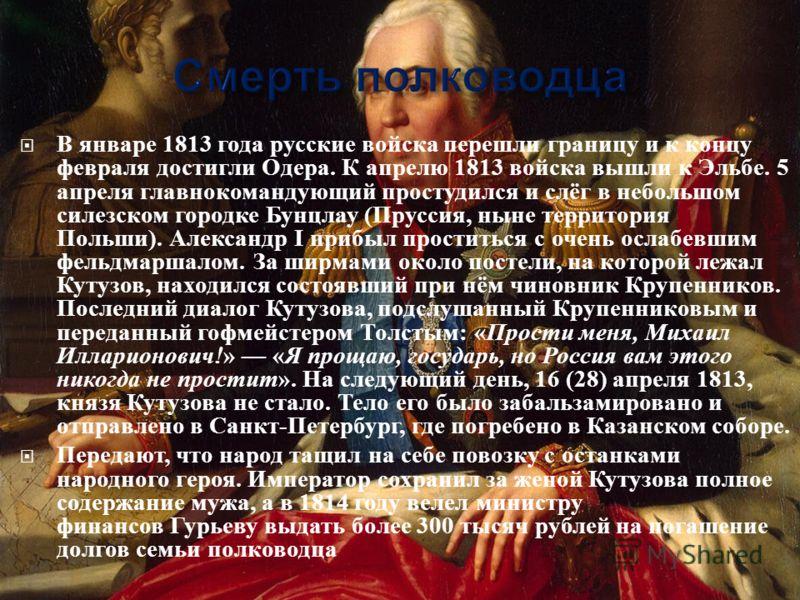 В январе 1813 года русские войска перешли границу и к концу февраля достигли Одера. К апрелю 1813 войска вышли к Эльбе. 5 апреля главнокомандующий простудился и слёг в небольшом силезском городке Бунцлау ( Пруссия, ныне территория Польши ). Александр