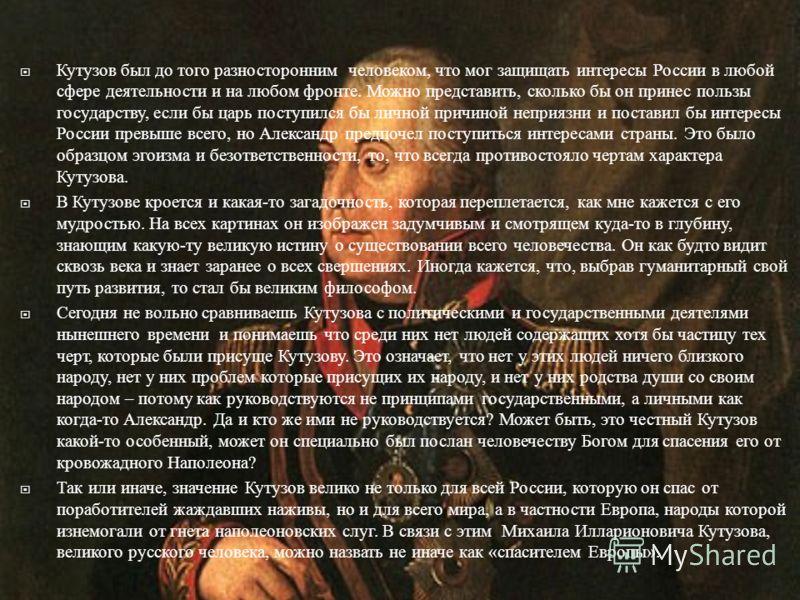 Кутузов был до того разносторонним человеком, что мог защищать интересы России в любой сфере деятельности и на любом фронте. Можно представить, сколько бы он принес пользы государству, если бы царь поступился бы личной причиной неприязни и поставил б