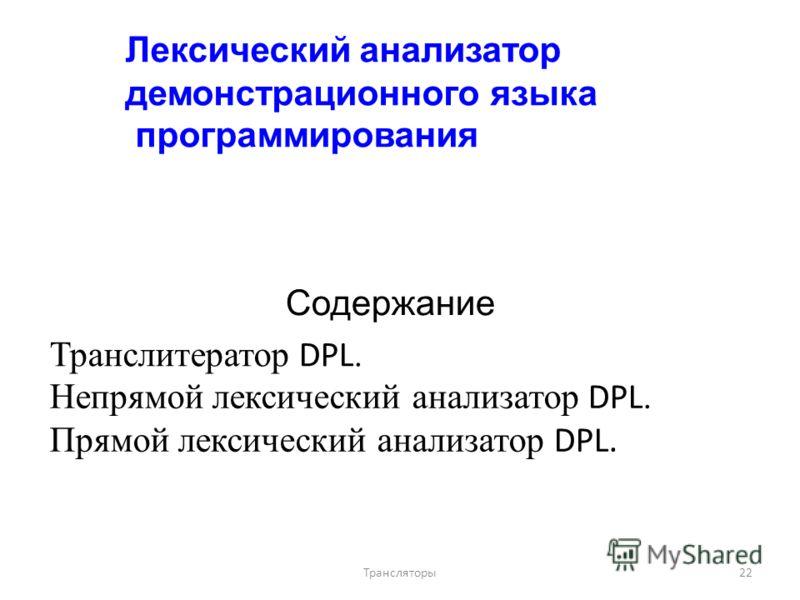 Лексический анализатор демонстрационного языка программирования Содержание Транслитератор DPL. Непрямой лексический анализатор DPL. Прямой лексический анализатор DPL. 22Трансляторы