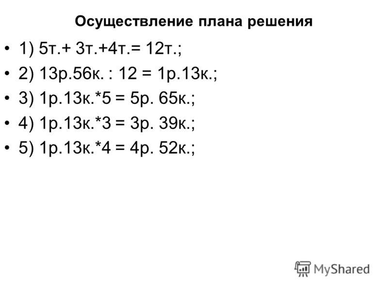 Осуществление плана решения 1) 5т.+ 3т.+4т.= 12т.; 2) 13р.56к. : 12 = 1р.13к.; 3) 1р.13к.*5 = 5р. 65к.; 4) 1р.13к.*3 = 3р. 39к.; 5) 1р.13к.*4 = 4р. 52к.;