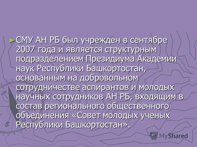 СМУ АН РБ был учрежден в сентябре 2007 года и является структурным подразделением Президиума Академии наук Республики Башкортостан, основанным на добровольном сотрудничестве аспирантов и молодых научных сотрудников АН РБ, входящим в состав региональн