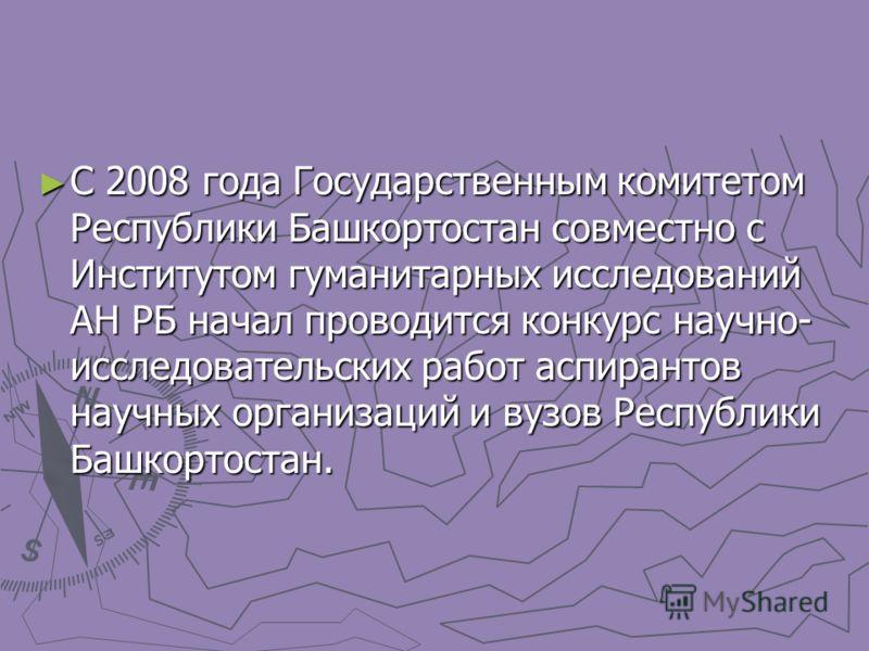 С 2008 года Государственным комитетом Республики Башкортостан совместно с Институтом гуманитарных исследований АН РБ начал проводится конкурс научно- исследовательских работ аспирантов научных организаций и вузов Республики Башкортостан. С 2008 года