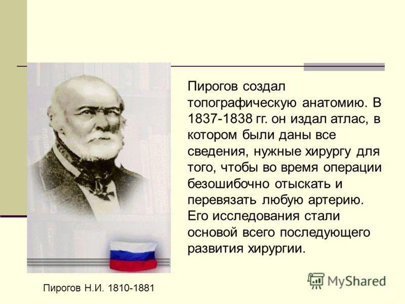 Пирогов Н.И. 1810-1881 Пирогов создал топографическую анатомию. В 1837-1838 гг. он издал атлас, в котором были даны все сведения, нужные хирургу для того, чтобы во время операции безошибочно отыскать и перевязать любую артерию. Его исследования стали