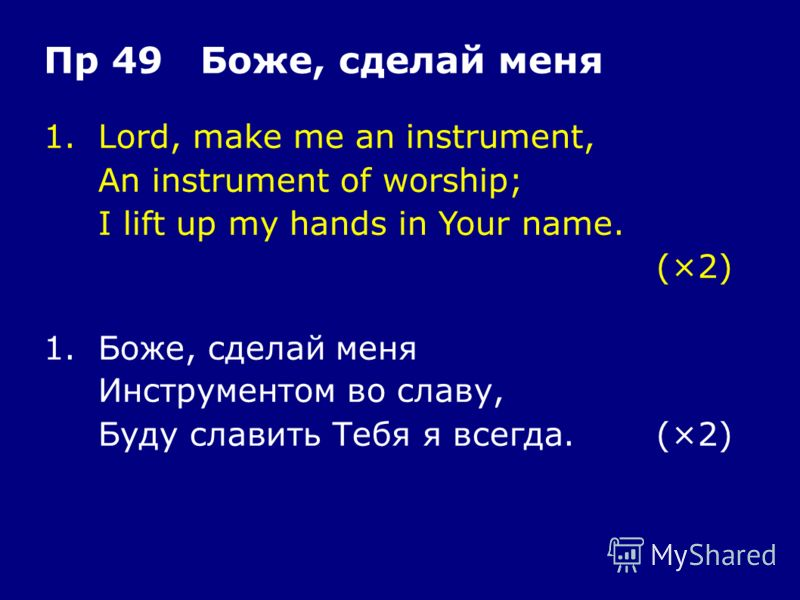 1.Lord, make me an instrument, An instrument of worship; I lift up my hands in Your name. (×2) Пр 49 Боже, сделай меня 1.Боже, сделай меня Инструментом во славу, Буду славить Тебя я всегда.(×2)