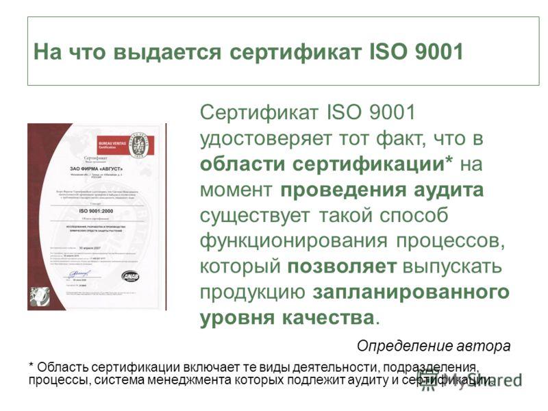 На что выдается сертификат ISO 9001 Сертификат ISO 9001 удостоверяет тот факт, что в области сертификации* на момент проведения аудита существует такой способ функционирования процессов, который позволяет выпускать продукцию запланированного уровня к