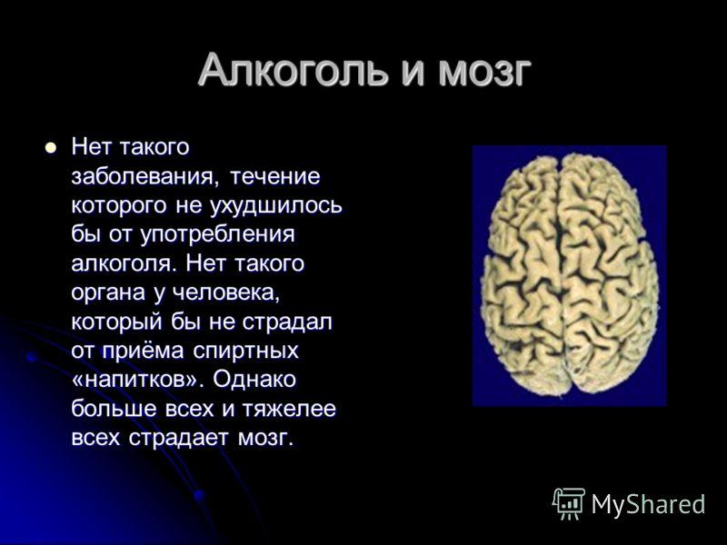 Алкоголь и мозг Нет такого заболевания, течение которого не ухудшилось бы от употребления алкоголя. Нет такого органа у человека, который бы не страдал от приёма спиртных «напитков». Однако больше всех и тяжелее всех страдает мозг. Нет такого заболев