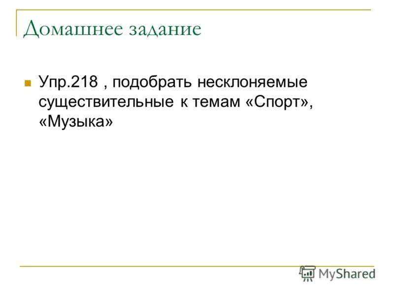 Домашнее задание Упр.218, подобрать несклоняемые существительные к темам «Спорт», «Музыка»