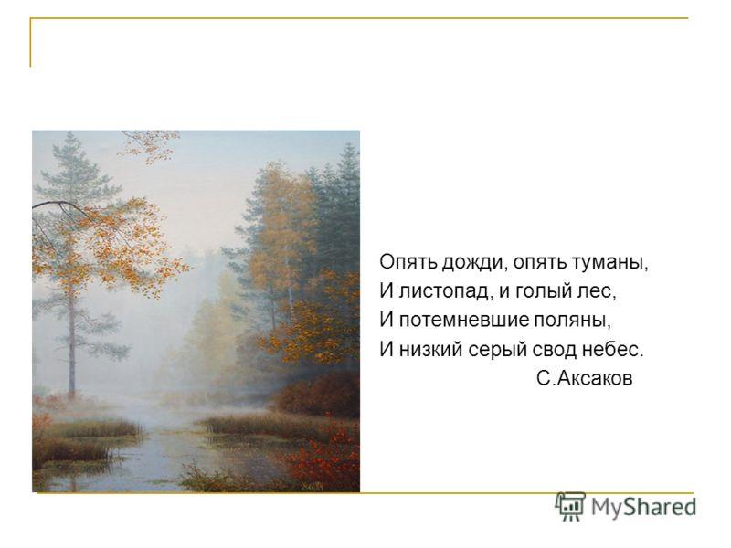Опять дожди, опять туманы, И листопад, и голый лес, И потемневшие поляны, И низкий серый свод небес. С.Аксаков