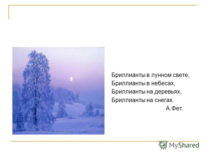 Бриллианты в лунном свете, Бриллианты в небесах, Бриллианты на деревьях, Бриллианты на снегах. А.Фет.