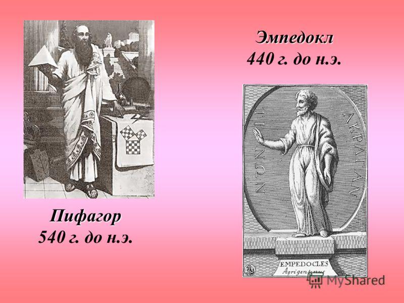 Пифагор Пифагор 540 г. до н.э. Эмпедокл Эмпедокл 440 г. до н.э.