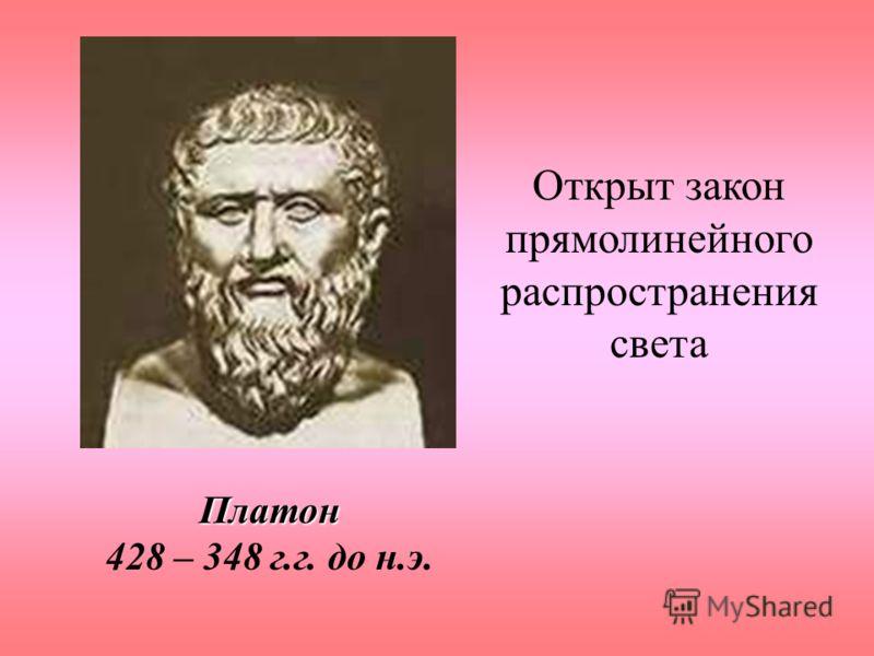 Платон Платон 428 – 348 г.г. до н.э. Открыт закон прямолинейного распространения света