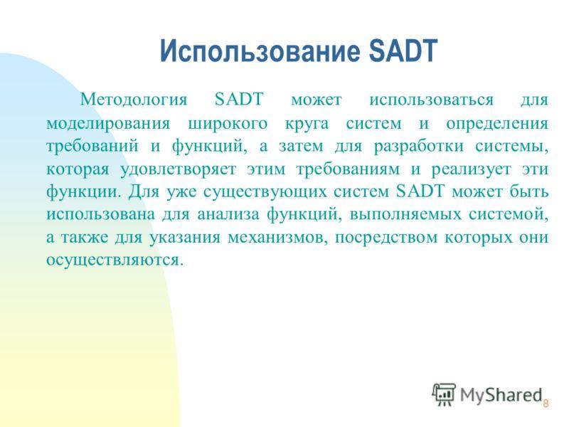 8 Использование SADT Методология SADT может использоваться для моделирования широкого круга систем и определения требований и функций, а затем для разработки системы, которая удовлетворяет этим требованиям и реализует эти функции. Для уже существующи