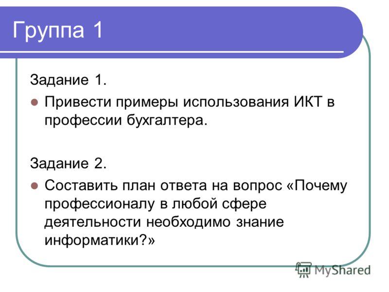 Группа 1 Задание 1. Привести примеры использования ИКТ в профессии бухгалтера. Задание 2. Составить план ответа на вопрос «Почему профессионалу в любой сфере деятельности необходимо знание информатики?»