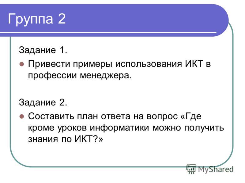 Группа 2 Задание 1. Привести примеры использования ИКТ в профессии менеджера. Задание 2. Составить план ответа на вопрос «Где кроме уроков информатики можно получить знания по ИКТ?»