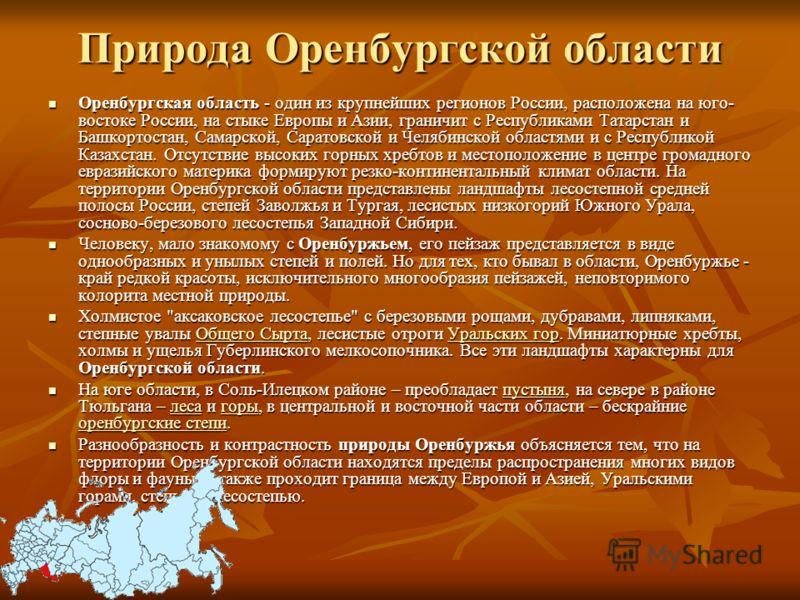 Природа Оренбургской области Оренбургская область - один из крупнейших регионов России, расположена на юго- востоке России, на стыке Европы и Азии, граничит с Республиками Татарстан и Башкортостан, Самарской, Саратовской и Челябинской областями и с Р