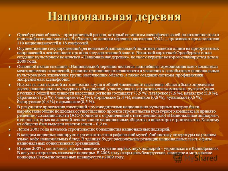 Национальная деревня Оренбургская область – приграничный регион, который во многом специфичен своей полиэтничностью и поликонфессиональностью. В области, по данным переписи населения 2002 г., проживают представители 119 национальностей и 18 конфессий