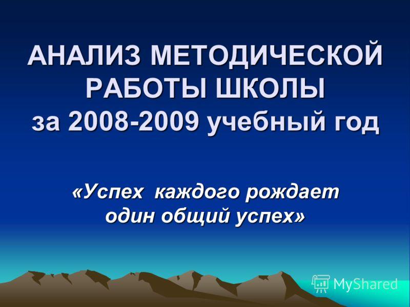 АНАЛИЗ МЕТОДИЧЕСКОЙ РАБОТЫ ШКОЛЫ за 2008-2009 учебный год «Успех каждого рождает один общий успех»