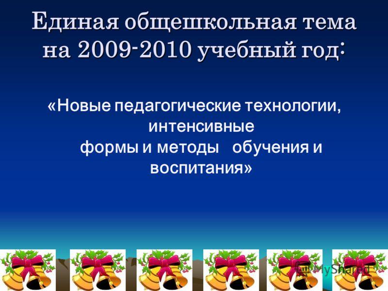 Единая общешкольная тема на 2009-2010 учебный год: «Новые педагогические технологии, интенсивные формы и методы обучения и воспитания»