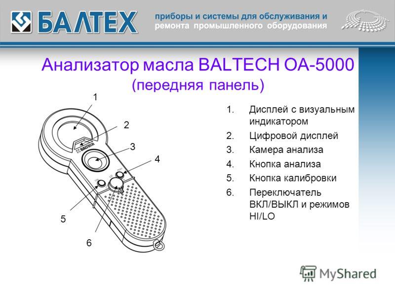 Анализатор масла BALTECH OA-5000 (передняя панель) 1.Дисплей с визуальным индикатором 2.Цифровой дисплей 3.Камера анализа 4.Кнопка анализа 5.Кнопка калибровки 6.Переключатель ВКЛ/ВЫКЛ и режимов HI/LO 1 2 3 4 5 6