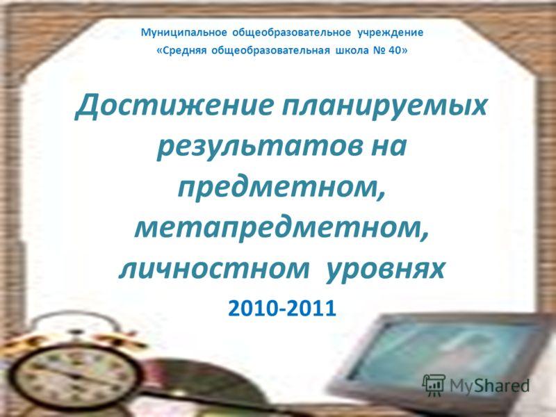 Муниципальное общеобразовательное учреждение «Средняя общеобразовательная школа 40» Достижение планируемых результатов на предметном, метапредметном, личностном уровнях 2010-2011