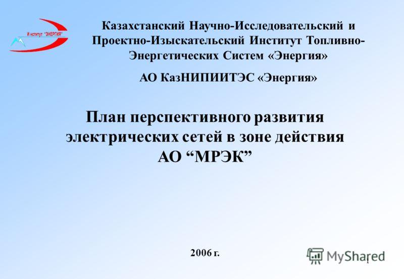 1 План перспективного развития электрических сетей в зоне действия АО МРЭК 2006 г. Казахстанский Научно-Исследовательский и Проектно-Изыскательский Институт Топливно- Энергетических Систем «Энергия» АО КазНИПИИТЭС «Энергия»
