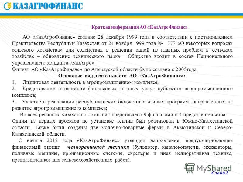 Краткая информация АО «КазАгроФинанс» АО «КазАгроФинанс» создано 28 декабря 1999 года в соответствии с постановлением Правительства Республики Казахстан от 24 ноября 1999 года 1777 «О некоторых вопросах сельского хозяйства» для содействия в решении о