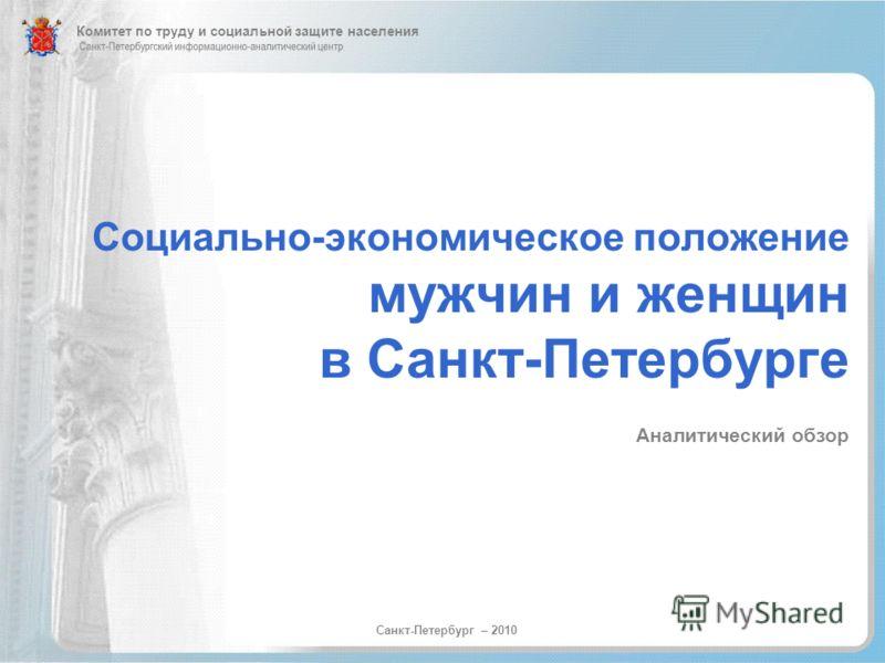 Социально-экономическое положение мужчин и женщин в Санкт-Петербурге Аналитический обзор Санкт-Петербург – 2010 Комитет по труду и социальной защите населения