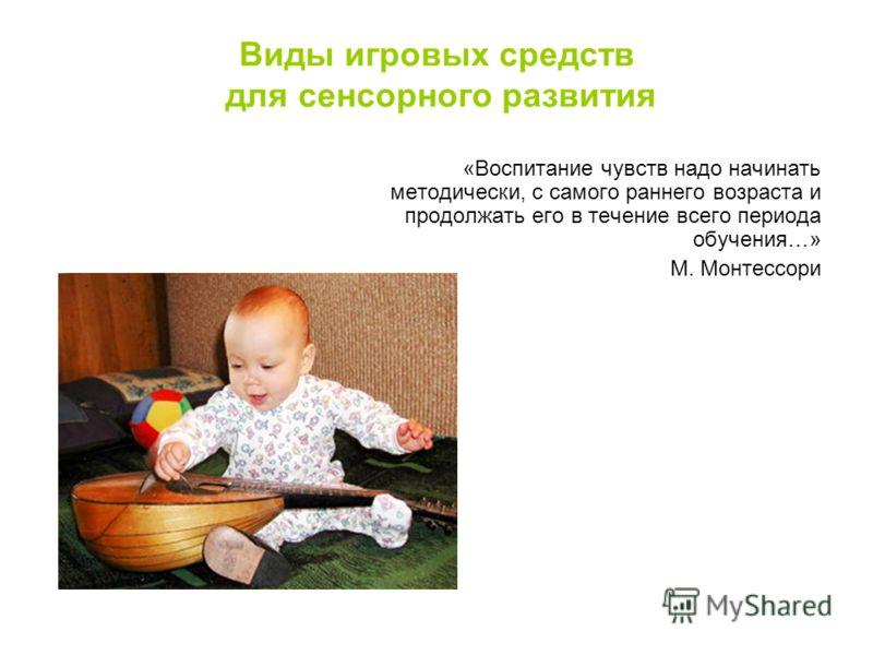 «Воспитание чувств надо начинать методически, с самого раннего возраста и продолжать его в течение всего периода обучения…» М. Монтессори Виды игровых средств для сенсорного развития