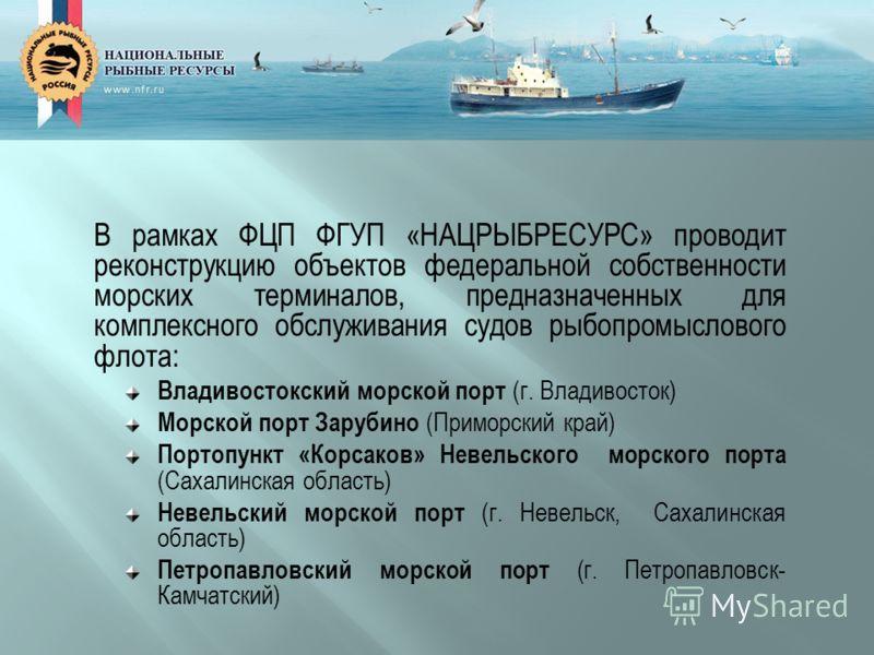 В рамках ФЦП ФГУП «НАЦРЫБРЕСУРС» проводит реконструкцию объектов федеральной собственности морских терминалов, предназначенных для комплексного обслуживания судов рыбопромыслового флота: Владивостокский морской порт (г. Владивосток) Морской порт Зару